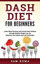 Dash Diet for Beginners: Lower Blood Pressure and Prevent Heart Disease through Healthy Weight Loss via Delicious Low Sodium and Low Fat Recipes