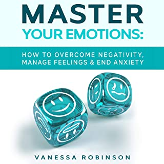 Master Your Emotions: How to Overcome Negativity, Manage Feelings and End Anxiety