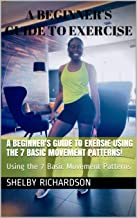 A Beginner's Guide to Exercise: : Using the 7 Basic Movement Patterns! (Rich Fitness Book 1)