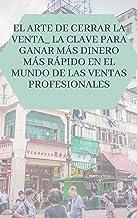 El arte de cerrar la venta_ la clave para ganar más dinero más rápido en el mundo de las ventas profesionales (Spanish Edi...