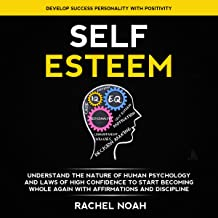 Self Esteem: Understand the Nature of Human Psychology and Laws of High Confidence to Start Becoming Whole Again With Affirmations and Discipline