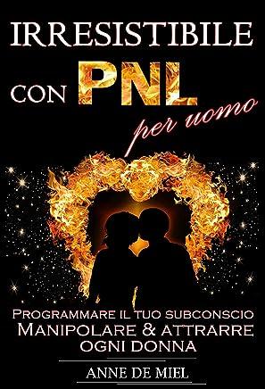 Irresistibile con PNL per uomo: Programmare il tuo subconscio - Manipolare & attrarre ogni donna