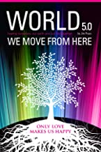 World 5.0 - We Move From Here: Healing Ourselves, Our Earth and Our Lives Together