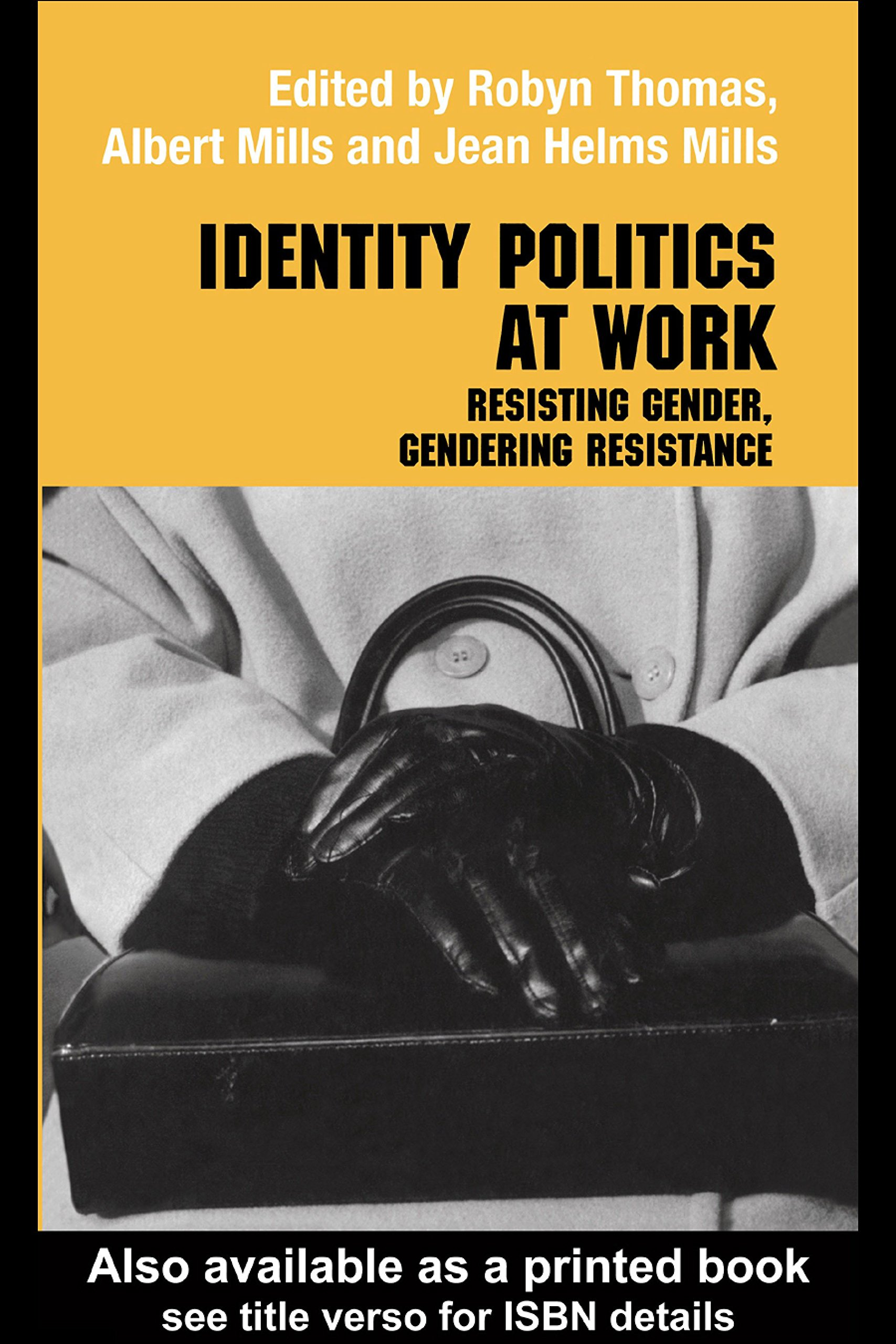 Identity Politics at Work: Resisting Gender, Gendering Resistance (Routledge Studies in Management, Organizations and Society Book 10)