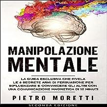 Manipolazione Mentale: La Guida Esclusiva che Rivela le 6 Segrete Armi di Persuasione per Influenzare e Convincere gli alt...