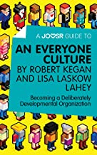 A Joosr Guide to... An Everyone Culture by Robert Kegan and Lisa Laskow Lahey: Becoming a Deliberately Developmental Organ...