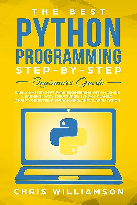 マグ豆別々にThe Best Python Programming Step-By-Step Beginners Guide: Easily Master Software engineering with Machine Learning, Data Structures, Syntax, Django Object-Oriented ... and AI application (English Edition)