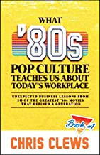 What 80s Pop Culture Teaches Us About Today's Workplace: Unexpected Business Lessons from Ten of the Great 80s Movies That Defined a Generation