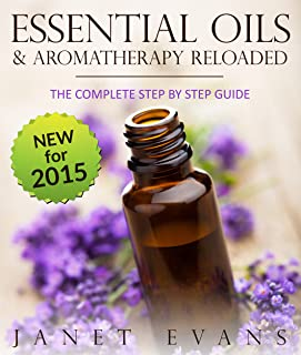 Essential Oils & Aromatherapy Reloaded: The Complete Step by Step Guide
