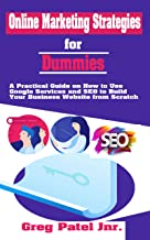 Online Marketing Strategies for Dummies: A Practical Guide on How to Use Google Services and SEO to Build Your Business Website from Scratch