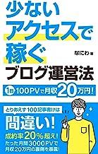 少ないアクセスで稼ぐブログ運営法: 1日100PVで月収20万円は可能です 初心者からのアフィリエイト攻略本