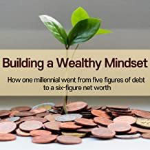 Building a Wealthy Mindset: How One Millennial Went from Five Figures of Debt to A Six-Figure Net Worth