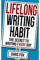 Lifelong Writing Habit: The Secret to Writing Every Day: Write Faster, Write Smarter Kindle Edition