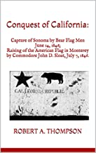 Conquest of California:: Capture of Sonoma by Bear Flag Men June 14, 1846; Raising of the American Flag in Monterey  by Commodore John D. Sloat, July 7, 1846.
