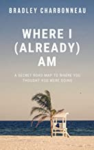 Where I (Already) Am: A Secret Road Map to Where You Thought You Were Going (English Edition)