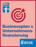 Businessplan & Unternehmensfinanzierung: Finanzierungsmodelle und Finanzstrategien entwickeln, passende Banken und F�rderprogramme finden und erfolgreich �ber einen Kredit verhandeln