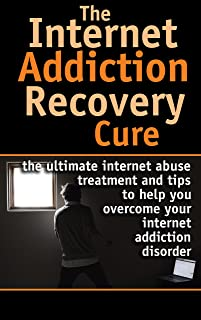Internet: Addiction Recovery Cure - Internet abuse treatment and tips to help you overcome your internet addiction disorder (Internet Addiction - Internet ... Dependency - Internet Compulsivity Book 1)
