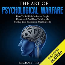The Art of Psychological Warfare: How to Skillfully Influence People Undetected and How to Mentally Subdue Your Enemies in...