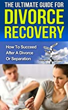 Divorce Recovery: The Ultimate Guide How to Succeed After a Divorce or Separation