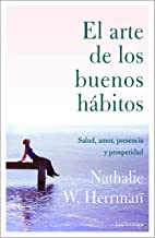 El arte de los buenos hábitos: Salud, amor, presencia y prosperidad (PREVENIR Y SANAR) (Spanish Edition)