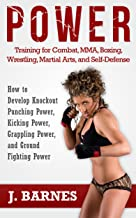 Power Training: For Combat, MMA, Boxing, Wrestling, Martial Arts, and Self-Defense: How to Develop Knockout Punching Power, Kicking Power, Grappling Power, and Ground Fighting Power