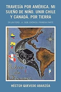 Travesía Por América. Mi Sueño De Niño. Unir Chile Y Canadá. Por Tierra: En Un Ford…A. 1928. Crónica. Primera Parte (Spanish Edition)
