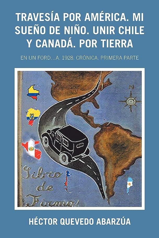 資本美的若者Travesía Por América. Mi Sue?o De Ni?o. Unir Chile Y Canadá. Por Tierra: En Un Ford…A. 1928. Crónica. Primera Parte (Spanish Edition)
