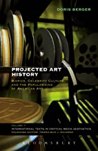 Projected Art History: Biopics, Celebrity Culture, and the Popularizing of American Art (International Texts in Critical Media Aesthetics Book 7)