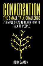 Conversation: The Small Talk Challenge: 7 Simple Steps to Learn How to Talk to People (Social Networking, Conversation Starters, Conversational Skills, Making Friends)