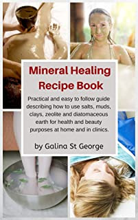 Mineral Healing Recipe Book: Practical and Easy to Follow Guide Describing How to Use Salts, Muds, Clays, Zeolite and Diatomaceous Earth for Health and Beauty Purposes at Home and in Clinics