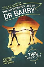 The Mysterious Life of Dr Barry: A Surgeon Unlike Any Other (True Adventures)