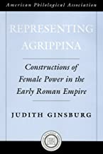 Representing Agrippina: Constructions of Female Power in the Early Roman Empire (Society for Classical Studies American Cl...