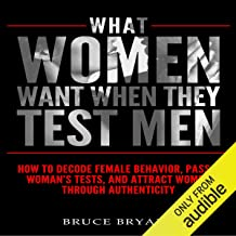 What Women Want When They Test Men: How to Decode Female Behavior, Pass a Woman`s Tests, and Attract Women Through Authent...