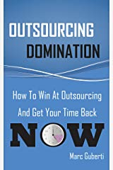 Outsourcing Domination: How To Win At Outsourcing And Get Your Time Back Now Kindle Edition