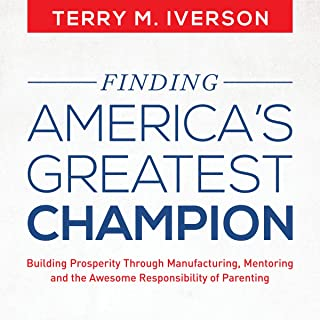 Finding America's Greatest Champion: Building Prosperity Through Manufacturing, Mentoring and the Awesome Responsibility of Parenting