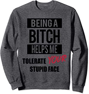 FUNNY Being A Bitch Helps Me Tolerate Your Stupid Face Sweatshirt
