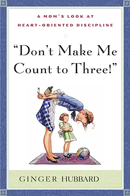 Don't Make Me Count to Three: a Mom's Look at Heart-Oriented Discipline