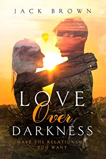 Love Over Darkness: Have The Relationship You Want
