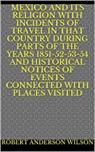 Mexico and Its Religion With Incidents of Travel in That Country During Parts of the Years 1851-52-53-54 and Historical No...