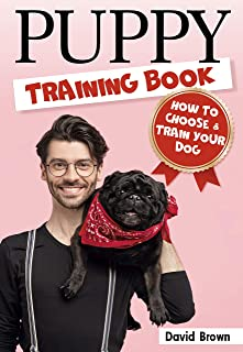 PUPPY TRAINING BOOK: HOW TO CHOOSE AND TRAIN YOUR DOG (puppy sleep training, dog books for adults, dog lessons, dog intelligence, dog facts)