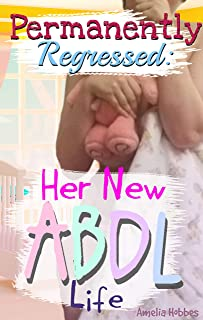 Permanently Regressed: Her New ABDL Life: M/f DDLG extreme regression ageplay ABDL diaper 44k novella
