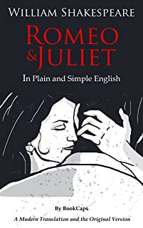 Romeo and Juliet In Plain and Simple English (A Modern Translation and the Original Version) (Classics Retold Book 1)