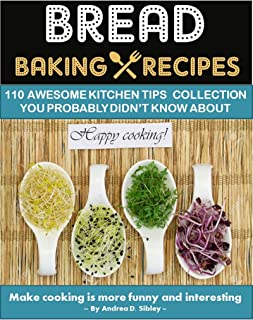 BREAD BAKING RECIPES: 110 AWESOME KITCHEN TIPS COLLECTIONS OF ARTISAN BREAD BOOK, YOU PROBABLY DIDN'T KNOW ABOUT