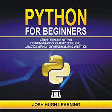 Python for Beginners: A Step by Step Guide to Python Programming, Data Science, and Predictive Model. A Practical Introduction to Machine Learning with Python