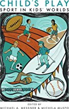 Child's Play: Sport in Kids' Worlds (Critical Issues in Sport and Society)