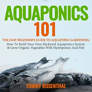 Aquaponics 101: The Easy Beginner's Guide to Aquaponic Gardening: How to Build Your Own Backyard Aquaponics System and Grow Organic Vegetables with Hydroponics and Fish, Book 1