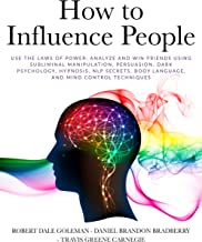 How to Influence People: Use the Laws of Power: Analyze and Win Friends Using Subliminal Manipulation, Persuasion, Dark Psychology, Hypnosis, NLP secrets, Body Language, and Mind Control Techniques
