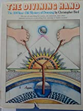 The Divining Hand: The 500 Year-Old Mystery of Dowsing- The Art of Searching for Water, Oil, Minerals, and Other Natural Resources or Anything Lost, Missing or Badly Needed