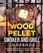 Wood Pellet Smoker and Grill Cookbook: Complete Smoker Cookbook for Smoking and Grilling, Ultimate BBQ Book with Tasty Recipes for Your Wood Pellet Grill