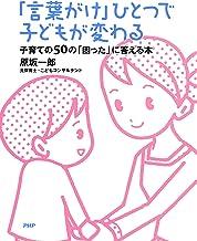 表紙: 「言葉がけ」ひとつで子どもが変わる 子育ての50の「困った」に答える本 | 原坂 一郎